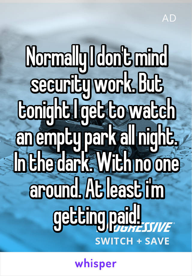 Normally I don't mind security work. But tonight I get to watch an empty park all night. In the dark. With no one around. At least i'm getting paid!