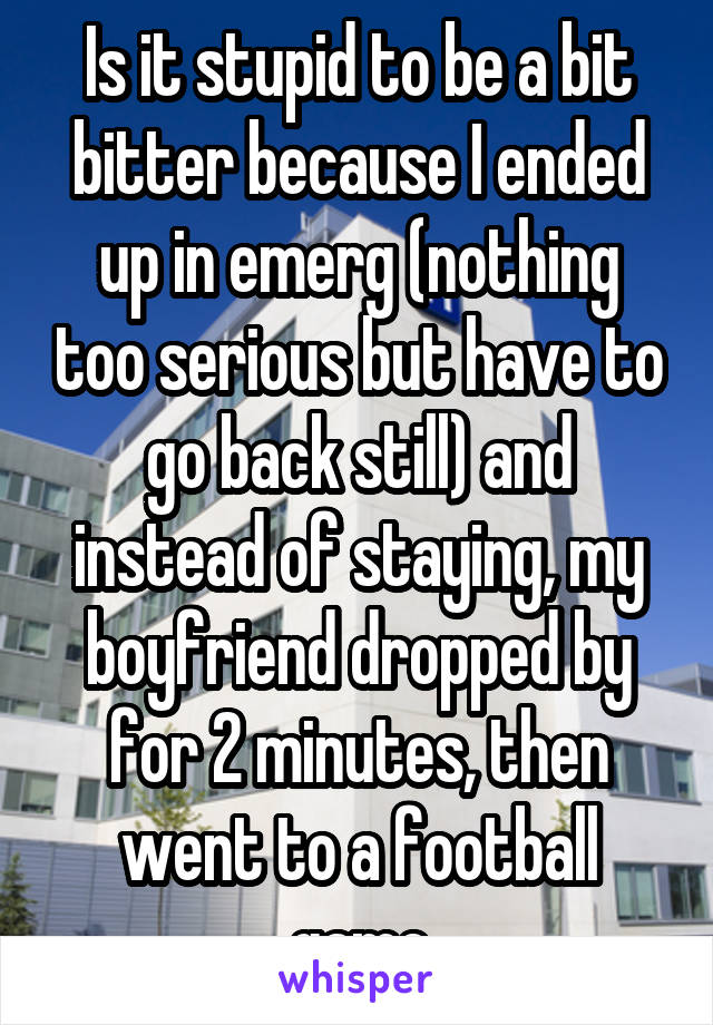 Is it stupid to be a bit bitter because I ended up in emerg (nothing too serious but have to go back still) and instead of staying, my boyfriend dropped by for 2 minutes, then went to a football game