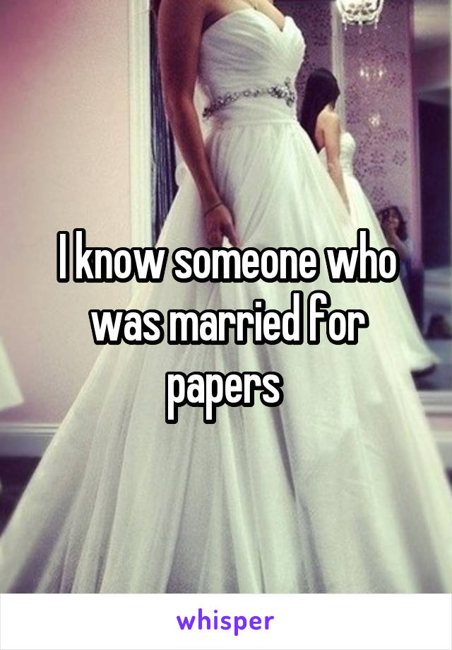 I know someone who was married for papers