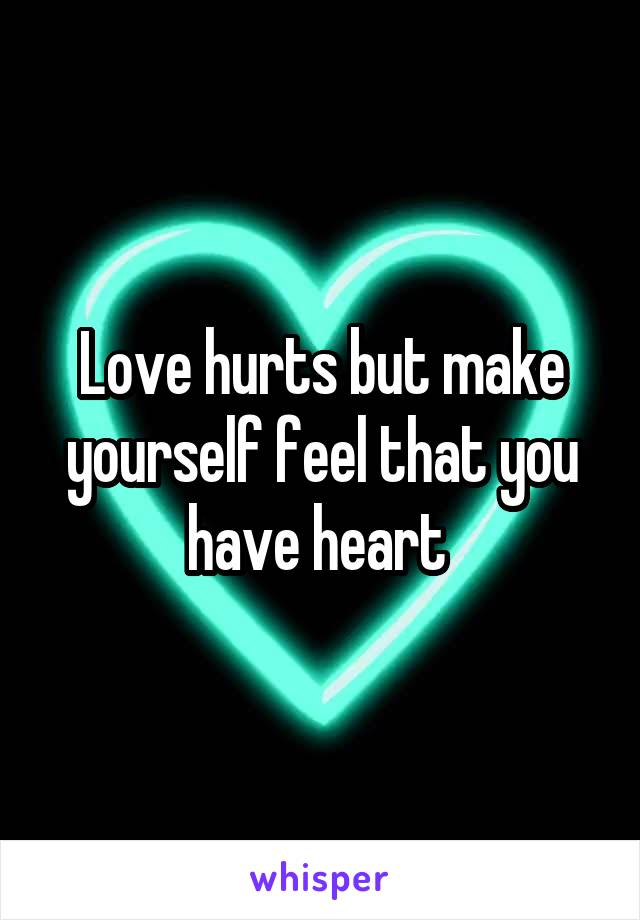 Love hurts but make yourself feel that you have heart