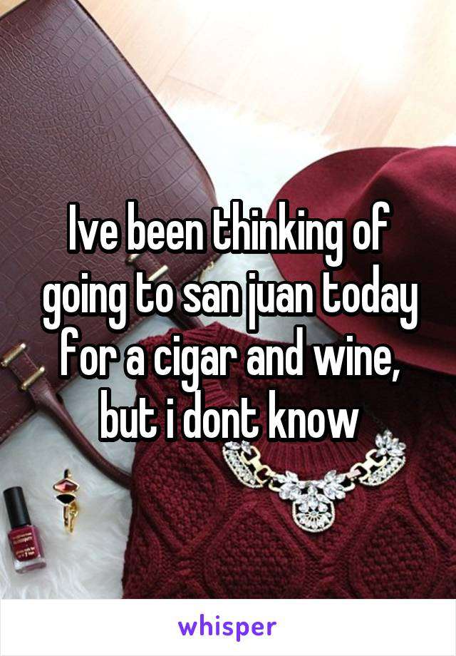Ive been thinking of going to san juan today for a cigar and wine, but i dont know