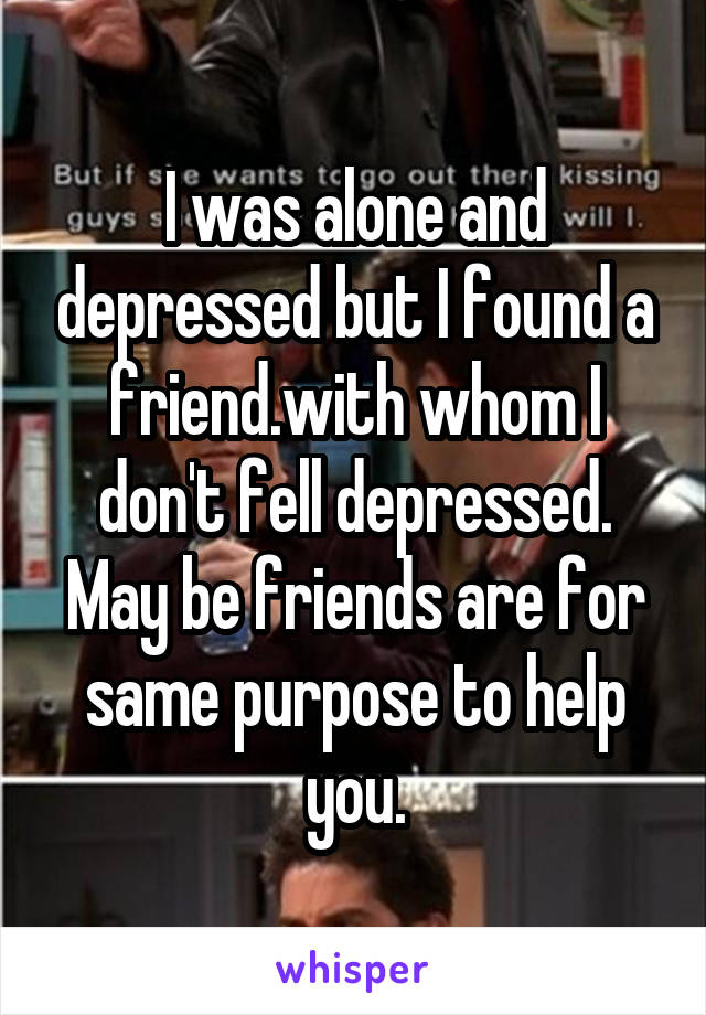 I was alone and depressed but I found a friend.with whom I don't fell depressed. May be friends are for same purpose to help you.