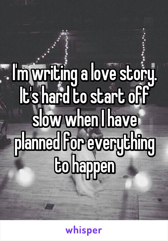 I'm writing a love story. It's hard to start off slow when I have planned for everything to happen