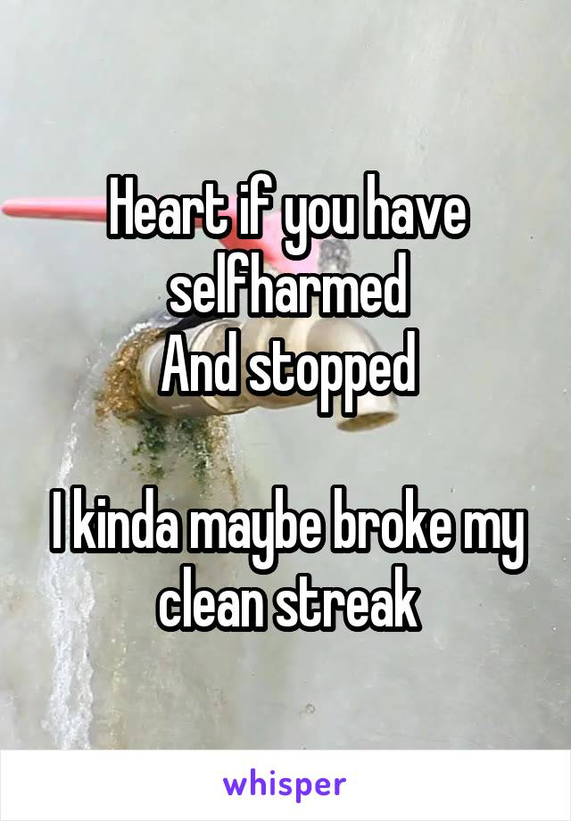 Heart if you have selfharmed And stopped  I kinda maybe broke my clean streak