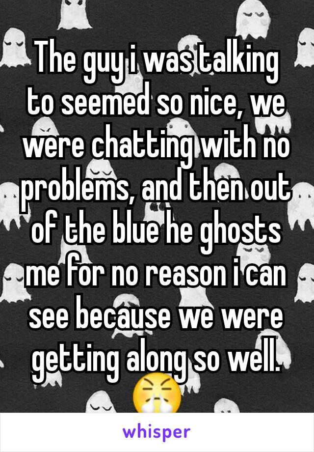 The guy i was talking to seemed so nice, we were chatting with no problems, and then out of the blue he ghosts me for no reason i can see because we were getting along so well. 😤