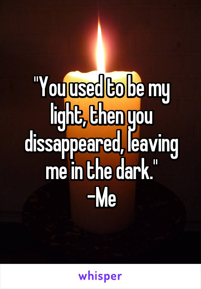 """""""You used to be my light, then you dissappeared, leaving me in the dark."""" -Me"""