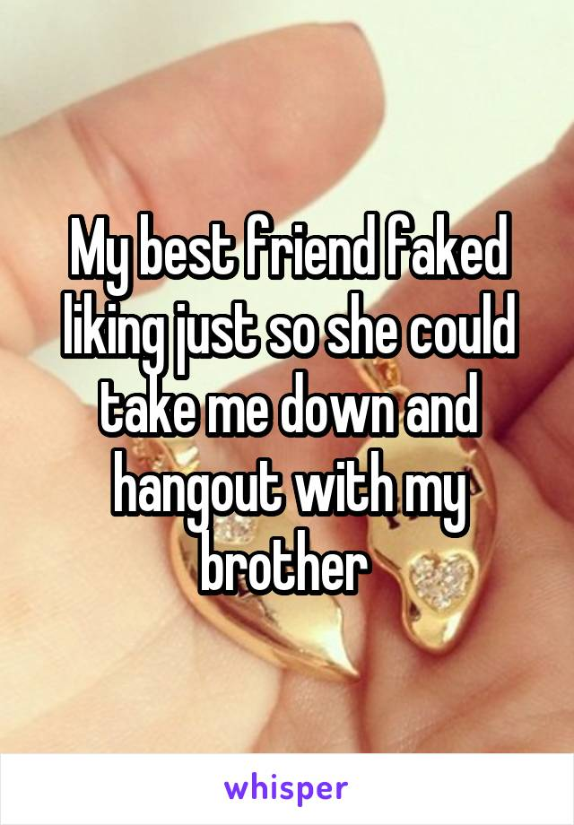 My best friend faked liking just so she could take me down and hangout with my brother