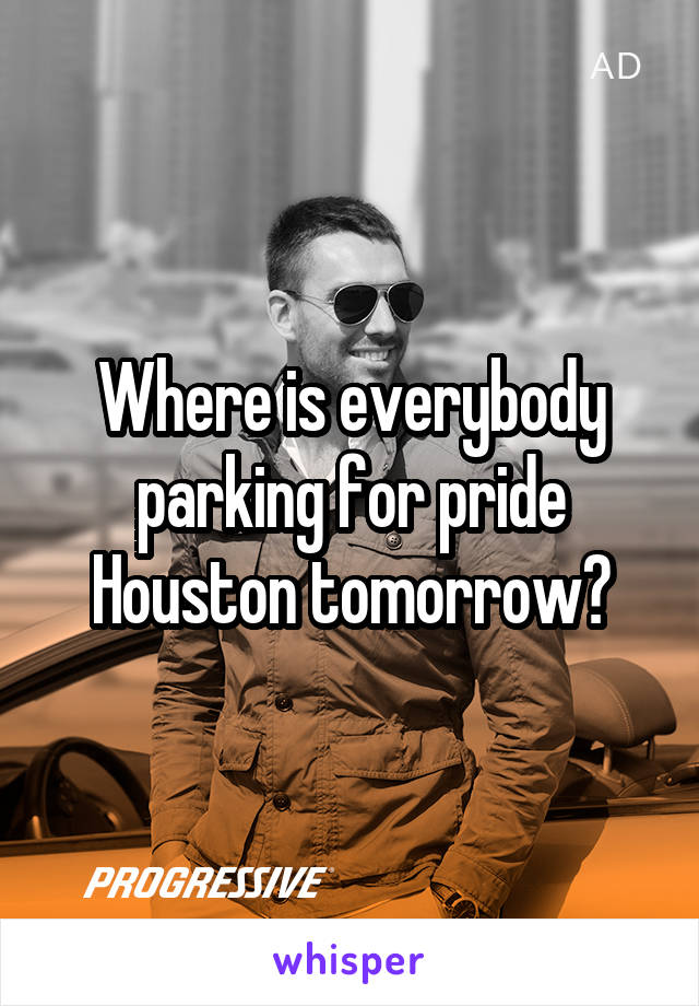 Where is everybody parking for pride Houston tomorrow?