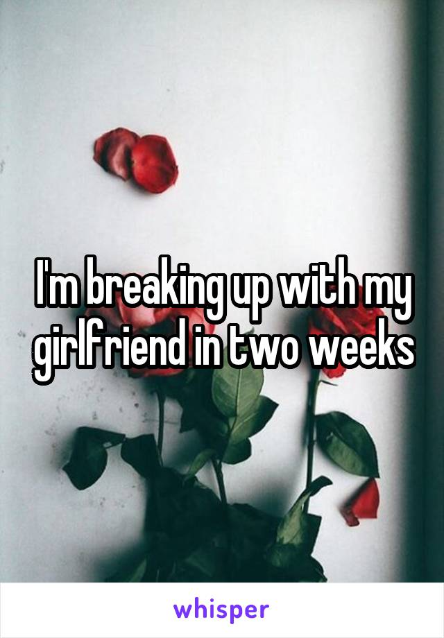 I'm breaking up with my girlfriend in two weeks