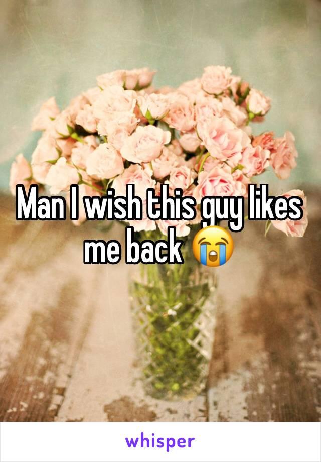 Man I wish this guy likes me back 😭