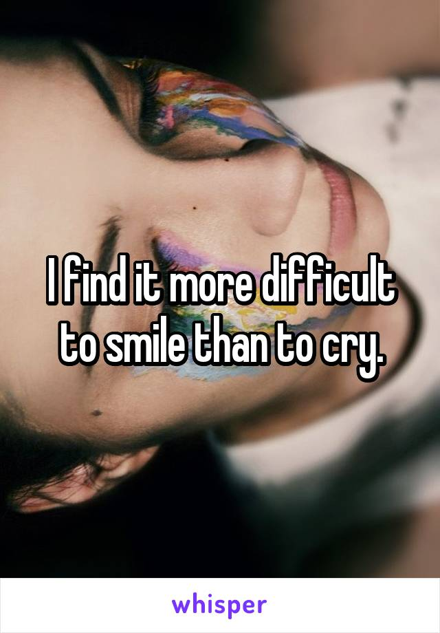 I find it more difficult to smile than to cry.