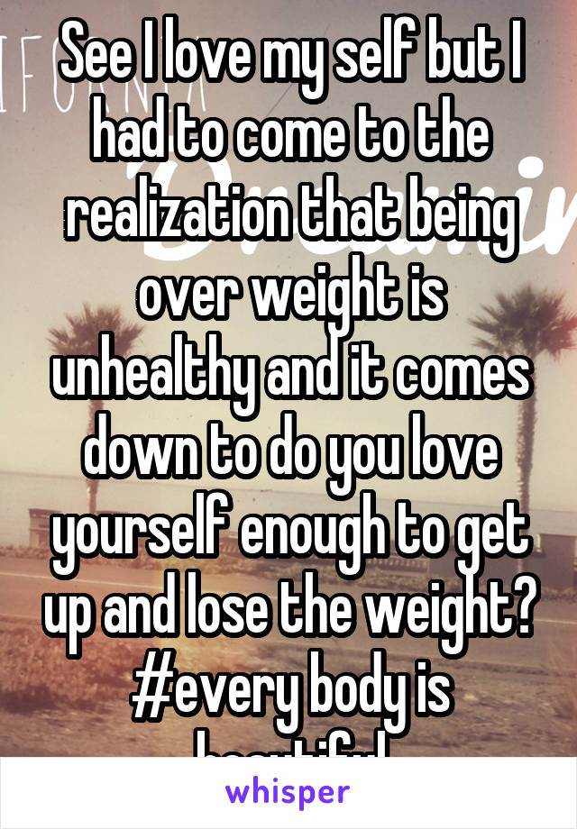 See I love my self but I had to come to the realization that being over weight is unhealthy and it comes down to do you love yourself enough to get up and lose the weight? #every body is beautiful