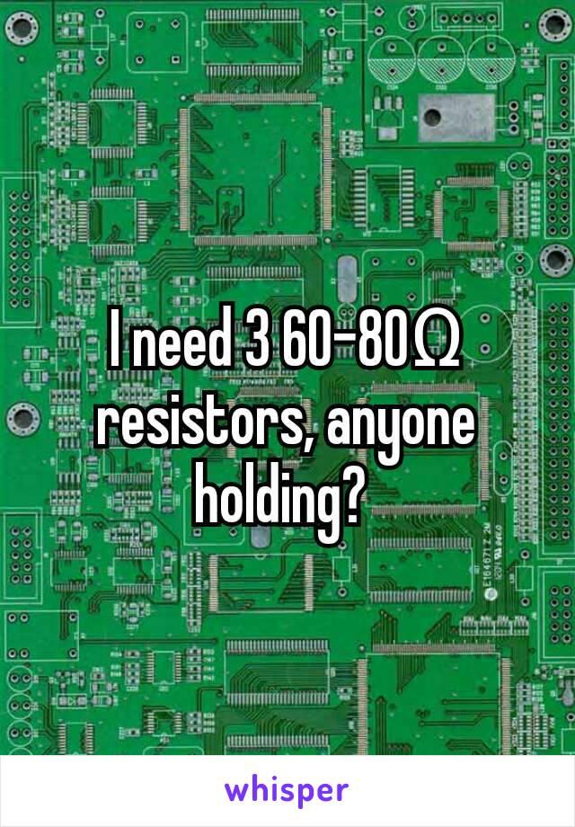I need 3 60-80Ω resistors, anyone holding?