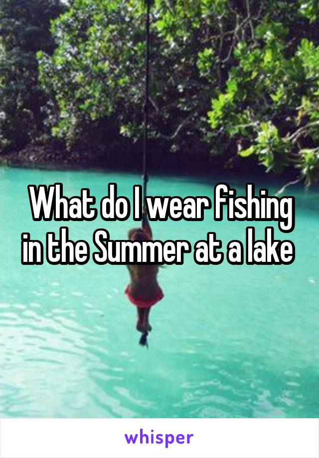 What do I wear fishing in the Summer at a lake