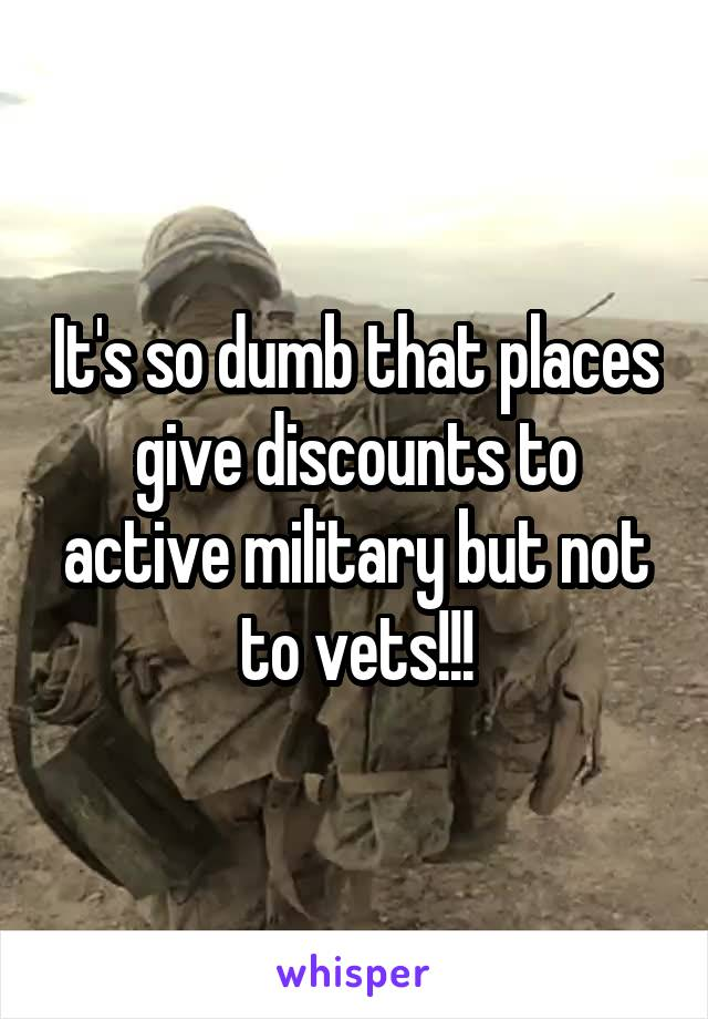 It's so dumb that places give discounts to active military but not to vets!!!