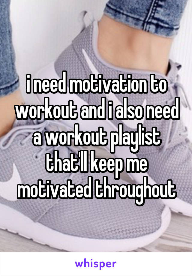 i need motivation to workout and i also need a workout playlist that'll keep me motivated throughout