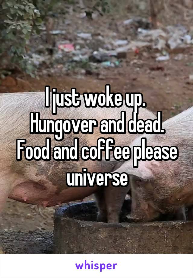 I just woke up.  Hungover and dead. Food and coffee please universe