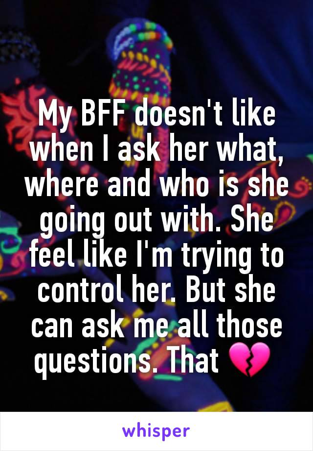 My BFF doesn't like when I ask her what, where and who is she going out with. She feel like I'm trying to control her. But she can ask me all those questions. That 💔