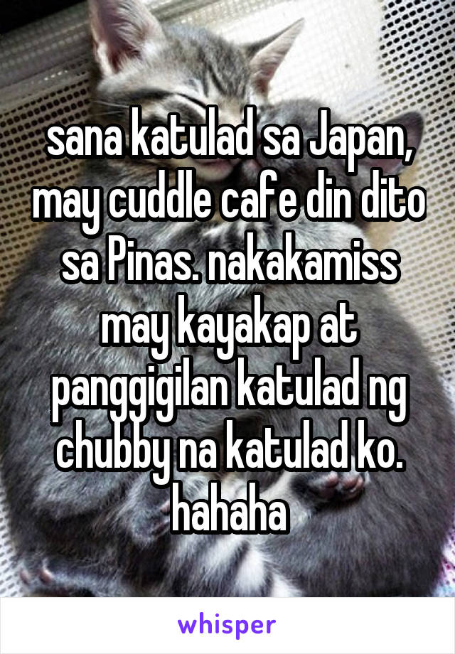 sana katulad sa Japan, may cuddle cafe din dito sa Pinas. nakakamiss may kayakap at panggigilan katulad ng chubby na katulad ko. hahaha