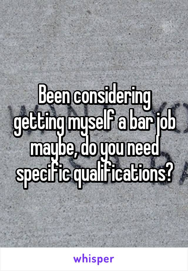 Been considering getting myself a bar job maybe, do you need specific qualifications?