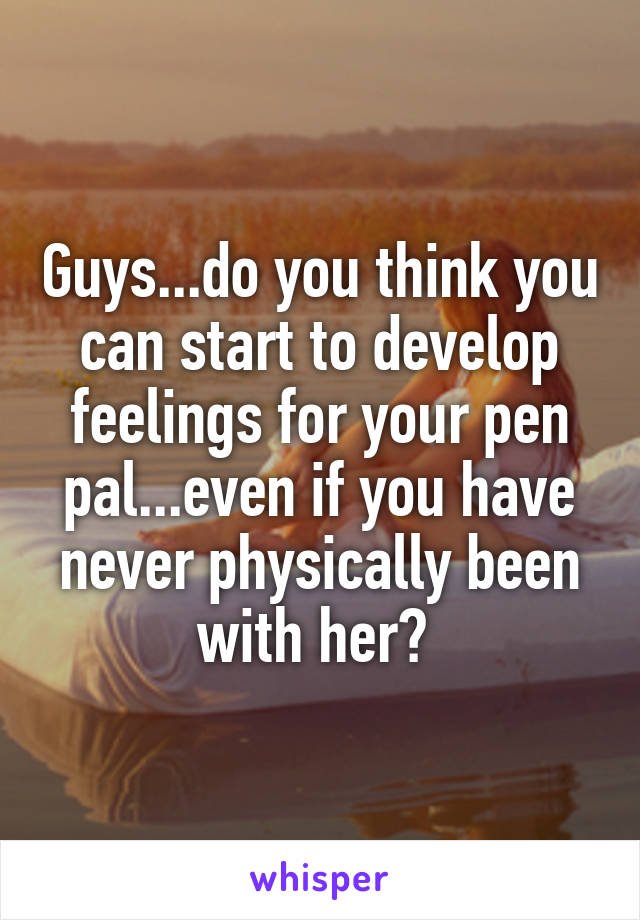 Guys...do you think you can start to develop feelings for your pen pal...even if you have never physically been with her?