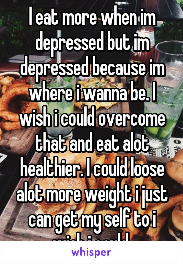 I eat more when im depressed but im depressed because im where i wanna be. I wish i could overcome that and eat alot healthier. I could loose alot more weight i just can get my self to i wish i could.