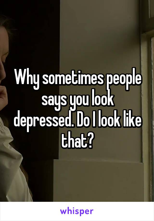 Why sometimes people says you look depressed. Do I look like that?