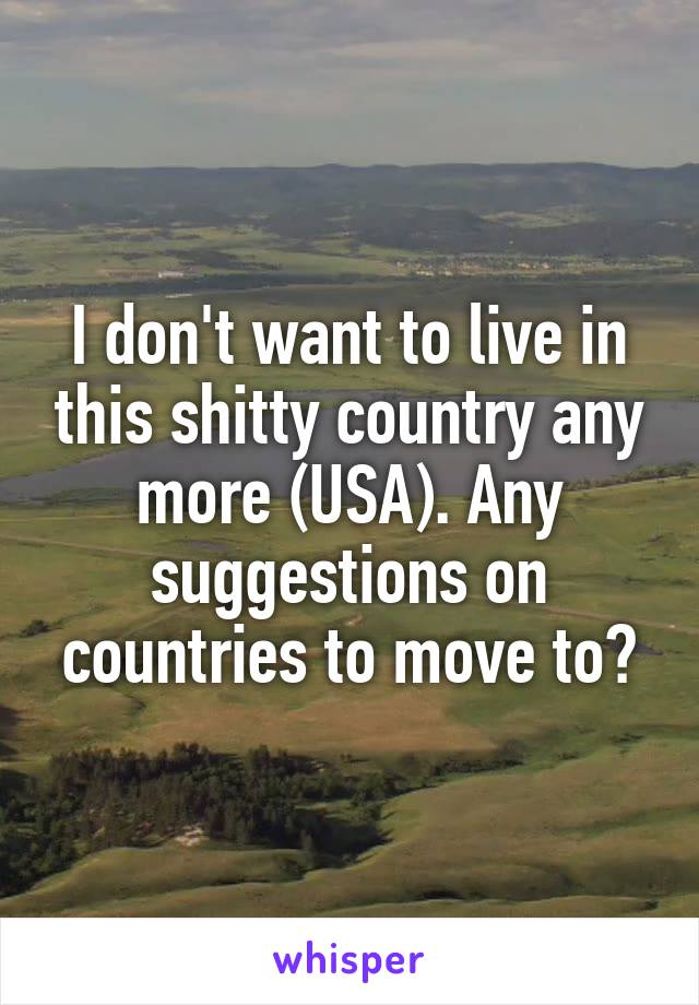 I don't want to live in this shitty country any more (USA). Any suggestions on countries to move to?