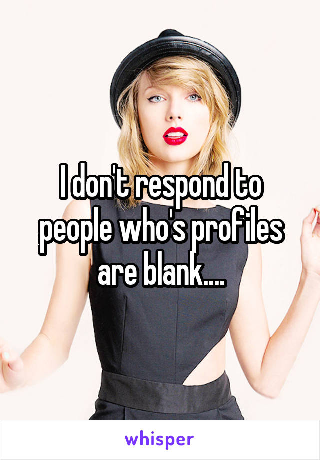I don't respond to people who's profiles are blank....