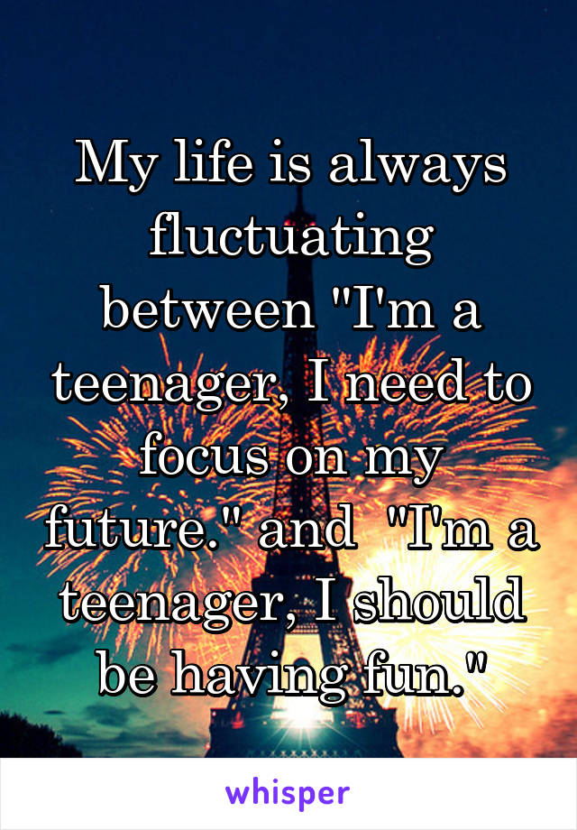 "My life is always fluctuating between ""I'm a teenager, I need to focus on my future."" and  ""I'm a teenager, I should be having fun."""