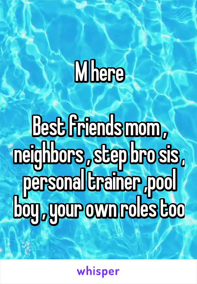 M here  Best friends mom , neighbors , step bro sis , personal trainer ,pool boy , your own roles too