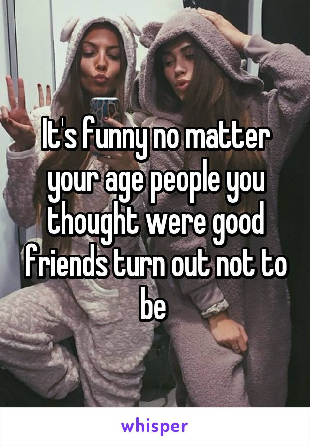 It's funny no matter your age people you thought were good friends turn out not to be