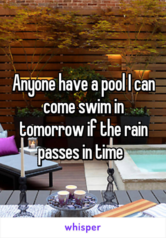 Anyone have a pool I can come swim in tomorrow if the rain passes in time
