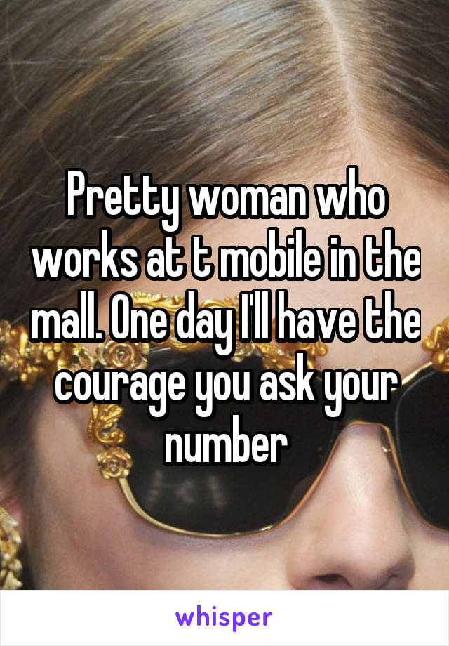 Pretty woman who works at t mobile in the mall. One day I'll have the courage you ask your number