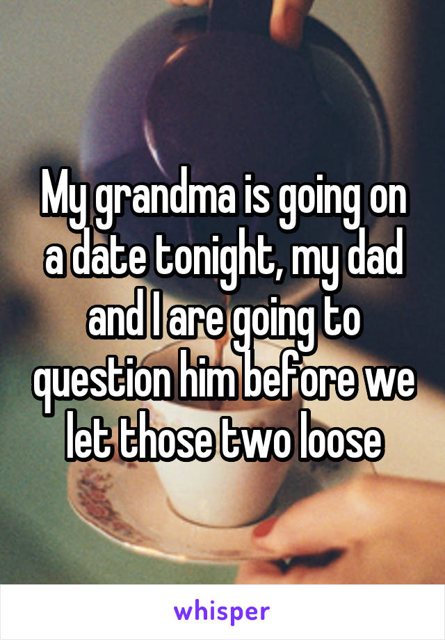 My grandma is going on a date tonight, my dad and I are going to question him before we let those two loose