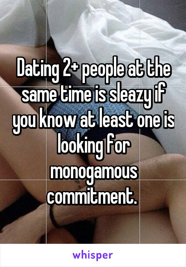 Dating 2+ people at the same time is sleazy if you know at least one is looking for monogamous commitment.