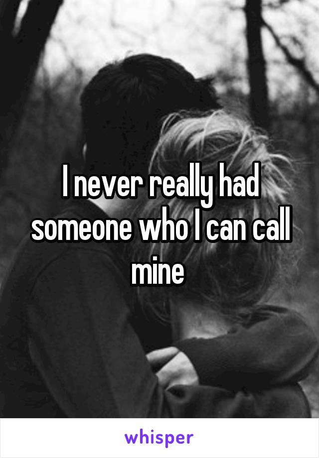 I never really had someone who I can call mine