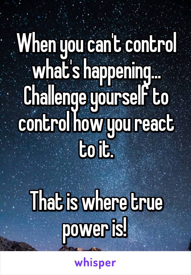 When you can't control what's happening... Challenge yourself to control how you react to it.  That is where true power is!
