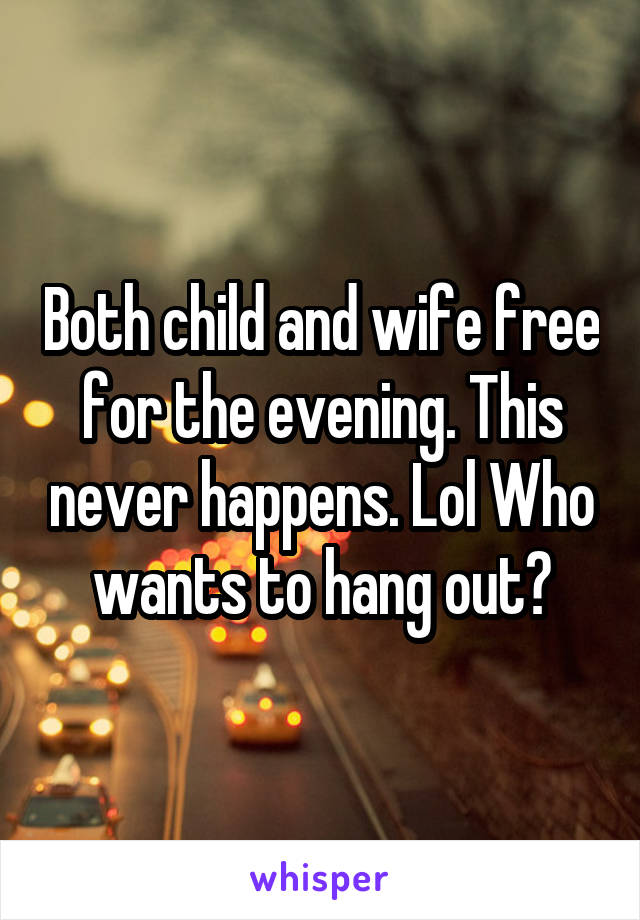 Both child and wife free for the evening. This never happens. Lol Who wants to hang out?