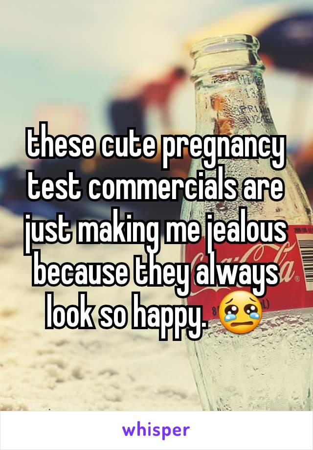 these cute pregnancy test commercials are just making me jealous because they always look so happy. 😢
