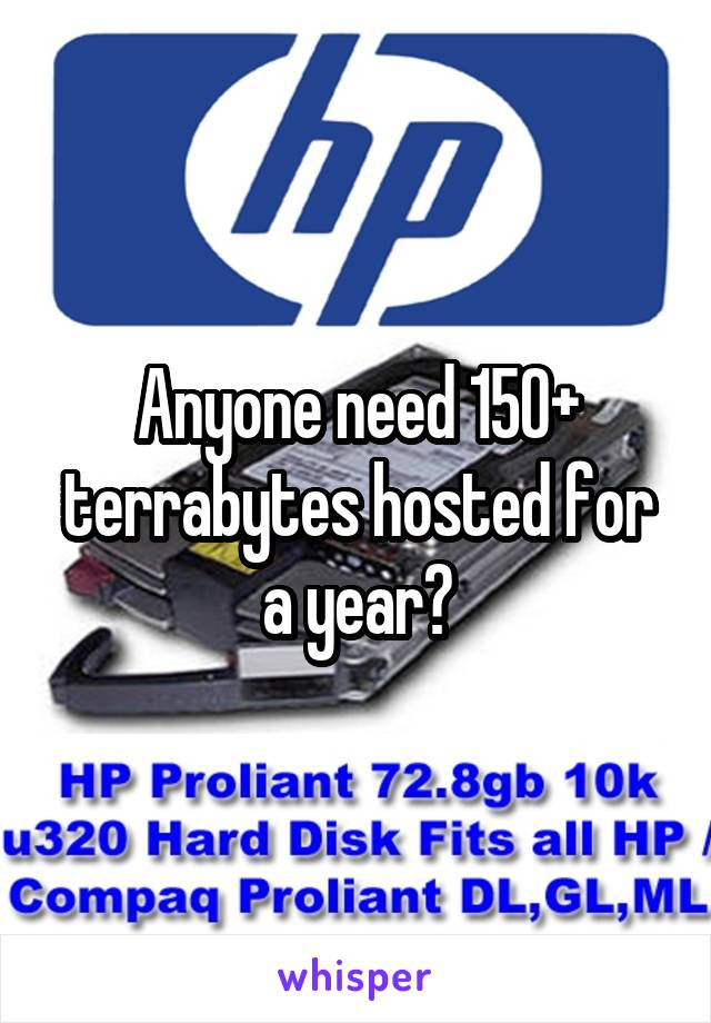 Anyone need 150+ terrabytes hosted for a year?
