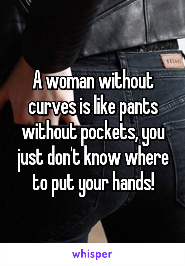 A woman without curves is like pants without pockets, you just don't know where to put your hands!
