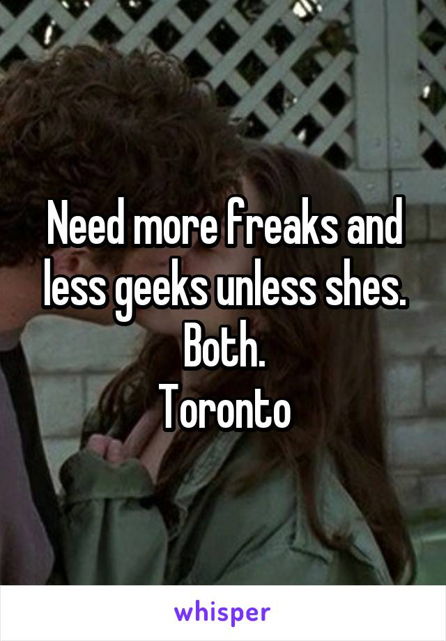 Need more freaks and less geeks unless shes. Both. Toronto