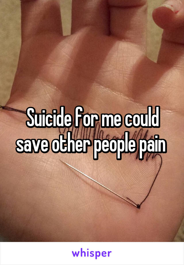Suicide for me could save other people pain
