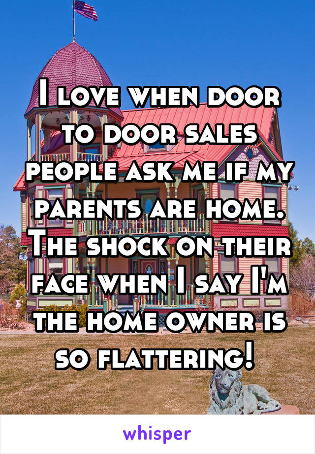 I love when door to door sales people ask me if my parents are home. The shock on their face when I say I'm the home owner is so flattering!