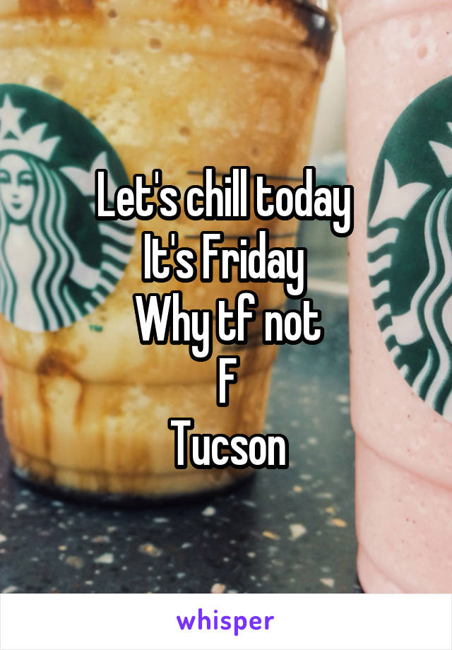Let's chill today  It's Friday  Why tf not F Tucson