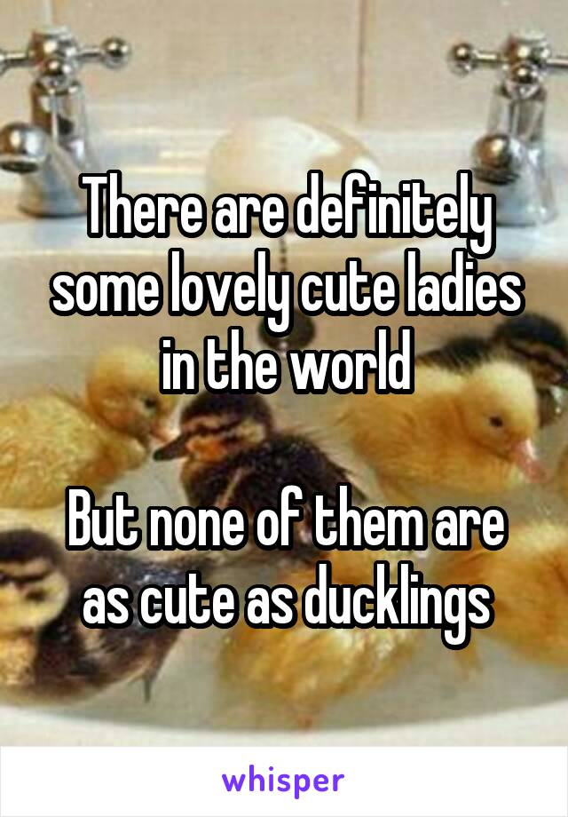 There are definitely some lovely cute ladies in the world  But none of them are as cute as ducklings