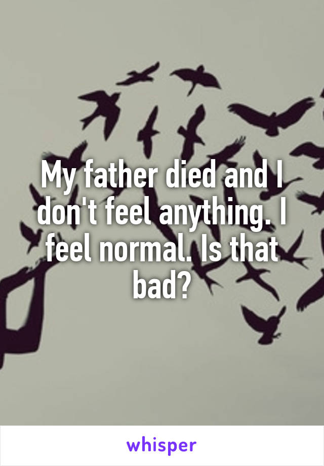My father died and I don't feel anything. I feel normal. Is that bad?