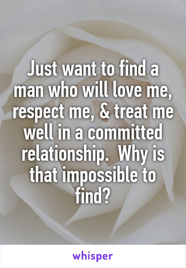 Just want to find a man who will love me, respect me, & treat me well in a committed relationship.  Why is that impossible to find?