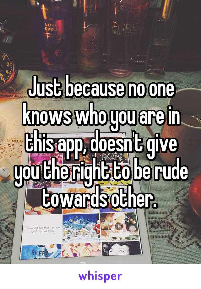 Just because no one knows who you are in this app, doesn't give you the right to be rude towards other.